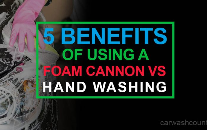 5 benefits using foam cannon vs hand washing